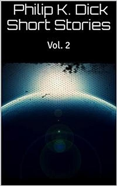 Philip K. Dick Short Stories Vol. 2