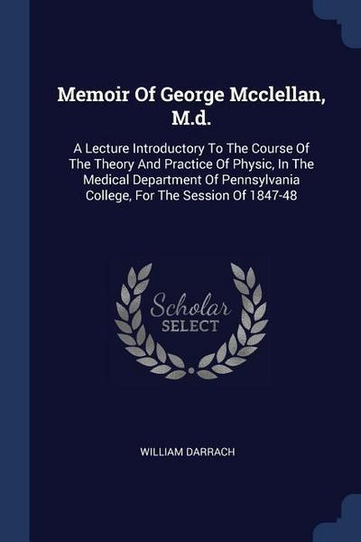 Memoir of George McClellan, M.D.: A Lecture Introductory to the Course of the Theory and Practice of Physic, in the Medical Department of Pennsylvania