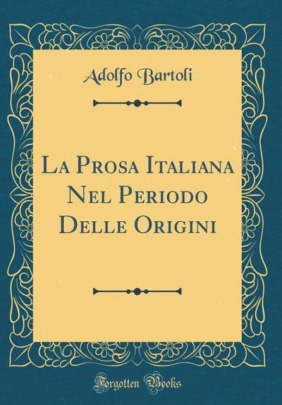 La Prosa Italiana Nel Periodo Delle Origini (Classic Reprint)