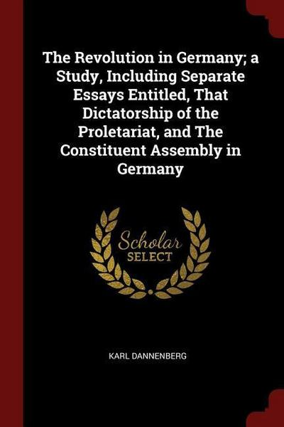 The Revolution in Germany; A Study, Including Separate Essays Entitled, That Dictatorship of the Proletariat, and the Constituent Assembly in Germany