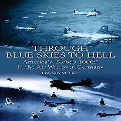 Through Blue Skies to Hell: America's 'Bloody 100th' in the Air War Over Germany