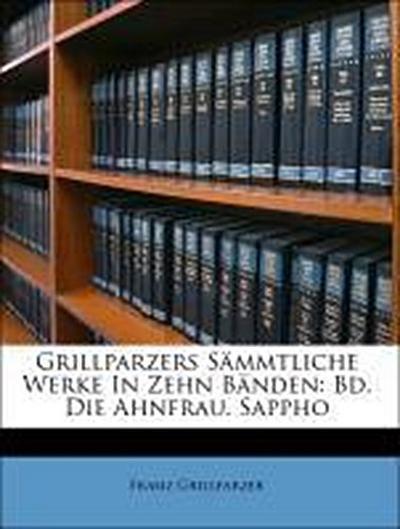 Grillparzers Sämmtliche Werke In Zehn Bänden: Bd. Die Ahnfrau. Sappho