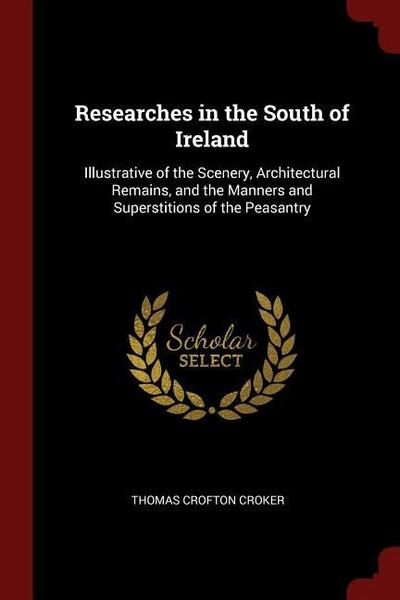 Researches in the South of Ireland: Illustrative of the Scenery, Architectural Remains, and the Manners and Superstitions of the Peasantry