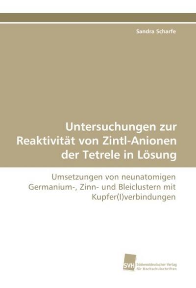 Untersuchungen zur Reaktivität von Zintl-Anionen der Tetrele in Lösung