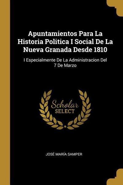 Apuntamientos Para La Historia Politica I Social de la Nueva Granada Desde 1810: I Especialmente de la Administracion del 7 de Marzo