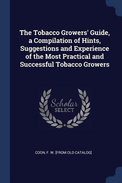 The Tobacco Growers' Guide, a Compilation of Hints, Suggestions and Experience of the Most Practical and Successful Tobacco Growers