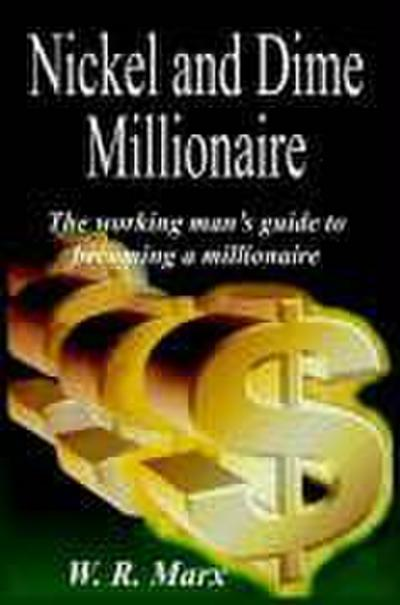 Nickel and Dime Millionaire: The Working Man's Guide to Becoming a Millionaire