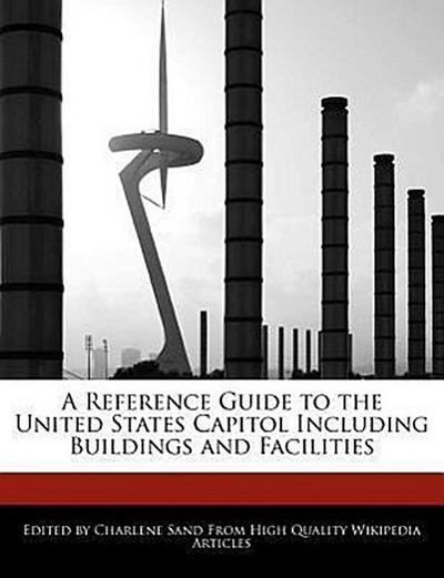 A Reference Guide to the United States Capitol Including Buildings and Facilities