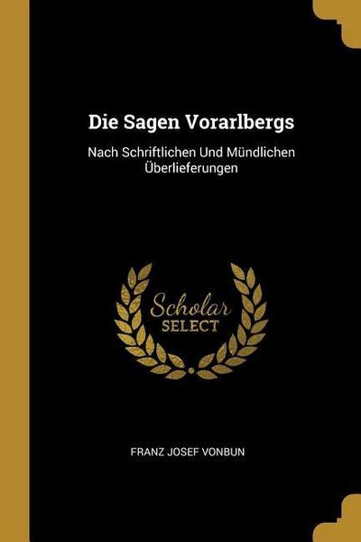Die Sagen Vorarlbergs: Nach Schriftlichen Und Mündlichen Überlieferungen