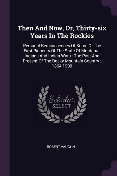 Then and Now, Or, Thirty-Six Years in the Rockies: Personal Reminiscences of Some of the First Pioneers of the State of Montana: Indians and Indian Wa