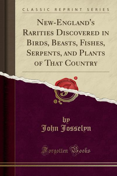 New-England's Rarities Discovered in Birds, Beasts, Fishes, Serpents, and Plants of That Country (Classic Reprint)