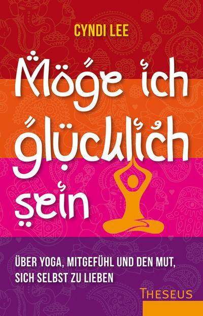 Möge ich glücklich sein; Über Yoga, Mitgefühl und den Mut sich selbst zu lieben; Deutsch