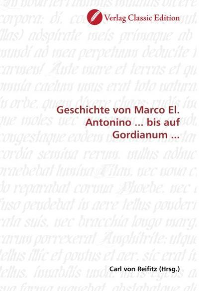 Geschichte von Marco El. Antonino ... bis auf Gordianum ... - Carl von Reifitz
