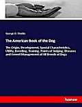 The American Book of the Dog: The Origin, Development, Special Characteristics, Utility, Breeding, Training, Points of Judging, Diseases and Kennel Management of All Breeds of Dogs