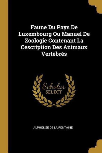 Faune Du Pays de Luxembourg Ou Manuel de Zoologie Contenant La Cescription Des Animaux Vertébrés