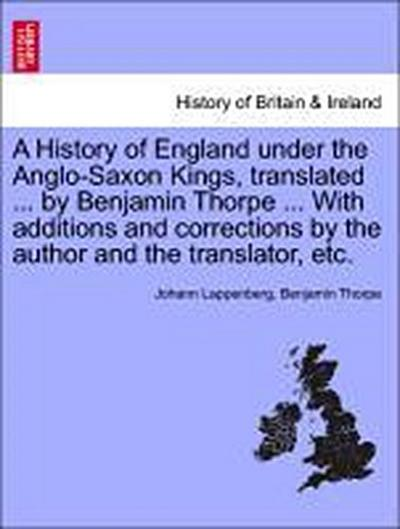 A History of England under the Anglo-Saxon Kings, translated ... by Benjamin Thorpe ... With additions and corrections by the author and the translator, etc.