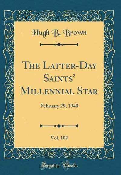 The Latter-Day Saints' Millennial Star, Vol. 102: February 29, 1940 (Classic Reprint)