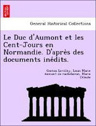 Le Duc d'Aumont et les Cent-Jours en Normandie. D'apre`s des documents ine´dits.