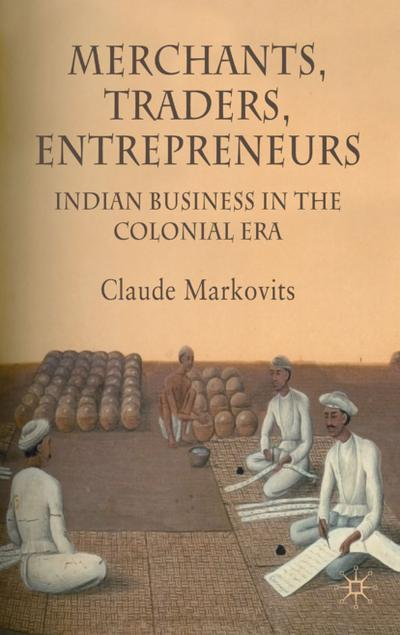 Merchants, Traders, Entrepreneurs: Indian Business in the Colonial Era