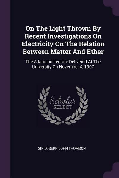 On the Light Thrown by Recent Investigations on Electricity on the Relation Between Matter and Ether: The Adamson Lecture Delivered at the University