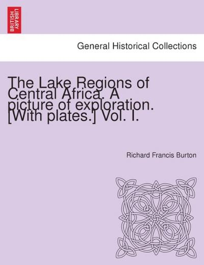 The Lake Regions of Central Africa. A picture of exploration. [With plates.] Vol. I.