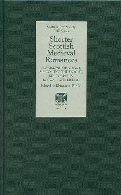 Shorter Scottish Medieval Romances: Florimond of Albany, Sir Colling the Knycht, King Orphius, Roswall and Lillian