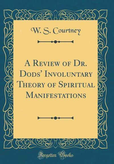 A Review of Dr. Dods' Involuntary Theory of Spiritual Manifestations (Classic Reprint)