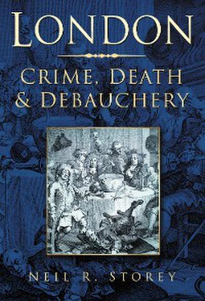 London: Crime, Death & Debauchery