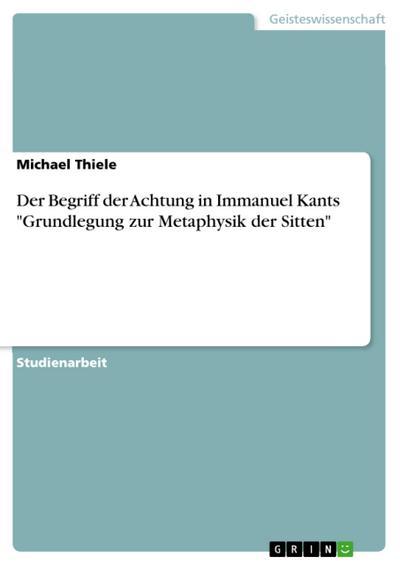 Der Begriff der Achtung in Immanuel Kants 'Grundlegung zur Metaphysik der Sitten'