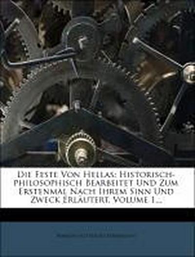 Die Feste Von Hellas: Historisch-philosophisch Bearbeitet Und Zum Erstenmal Nach Ihrem Sinn Und Zweck Erläutert, Volume 1...