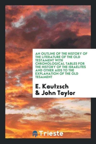 An Outline of the History of the Literature of the Old Testament with Chronological Tables for the History of the Israelites and Other AIDS to the Exp