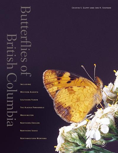 Butterflies of British Columbia: Including Western Alberta, Southern Yukon, the Alaska Panhandle, Washington, Northern Oregon, Northern Idaho, and Nor