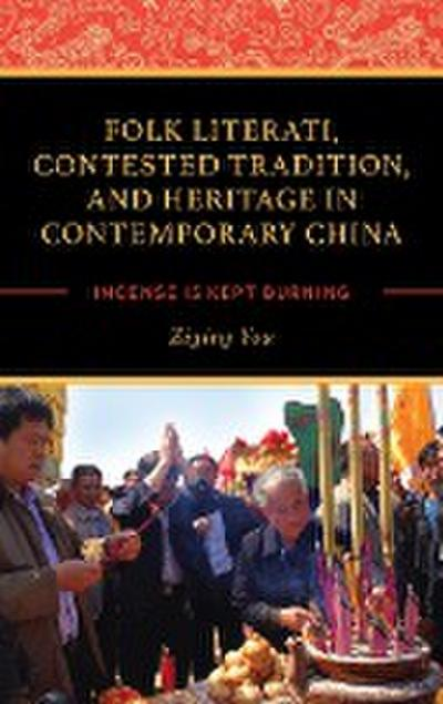 Folk Literati, Contested Tradition, and Heritage in Contemporary China: Incense Is Kept Burning