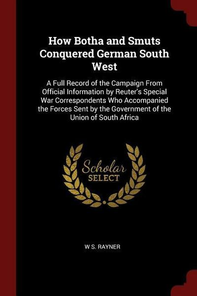 How Botha and Smuts Conquered German South West: A Full Record of the Campaign from Official Information by Reuter's Special War Correspondents Who Ac