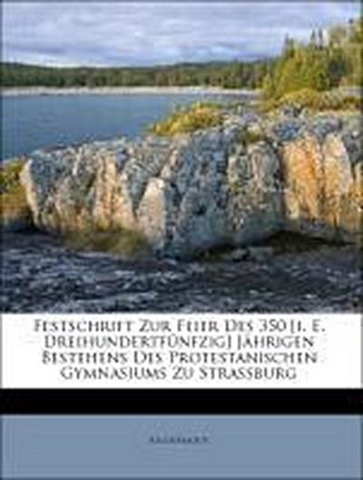 Festschrift Zur Feier Des 350 [i. E. Dreihundertfünfzig] Jährigen Bestehens Des Protestanischen Gymnasiums Zu Strassburg