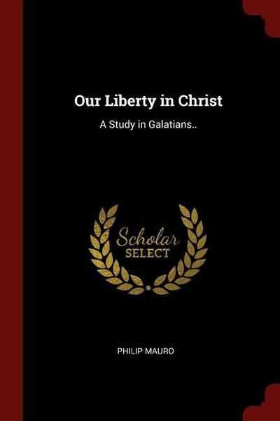 Our Liberty in Christ: A Study in Galatians..