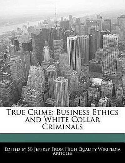 True Crime: Business Ethics and White Collar Criminals