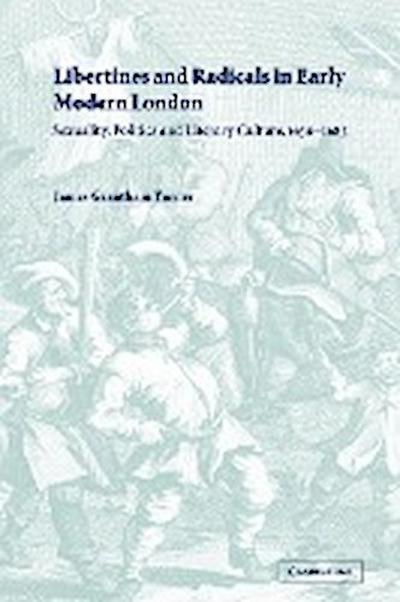 Libertines and Radicals in Early Modern London: Sexuality, Politics and Literary Culture, 1630 1685