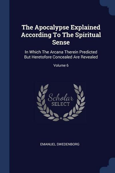 The Apocalypse Explained According to the Spiritual Sense: In Which the Arcana Therein Predicted But Heretofore Concealed Are Revealed; Volume 6