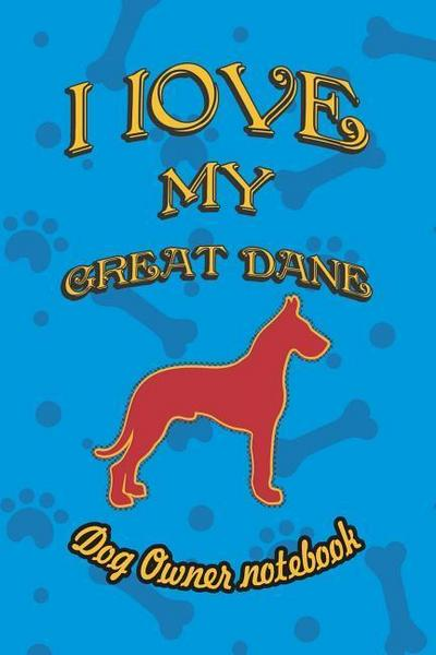 I Love My Great Dane - Dog Owner Notebook: Doggy Style Designed Pages for Dog Owner to Note Training Log and Daily Adventures.