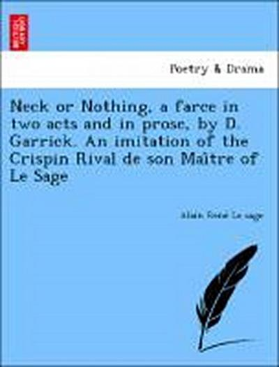 Neck or Nothing, a farce in two acts and in prose, by D. Garrick. An imitation of the Crispin Rival de son Mai^tre of Le Sage