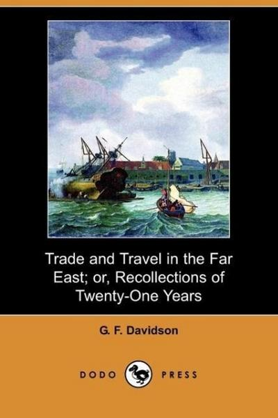 Trade and Travel in the Far East; Or, Recollections of Twenty-One Years Passed in Java, Singapore, Australia and China (Dodo Press)