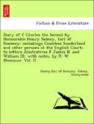 Diary of f Charles the Second by Honourable Henry Sidney, Earl of Romney; includings Countess Sunderland and other persons at the English Court; to letters illustratives f James II. and William III, with notes, by R. W. Blencowe. Vol. II