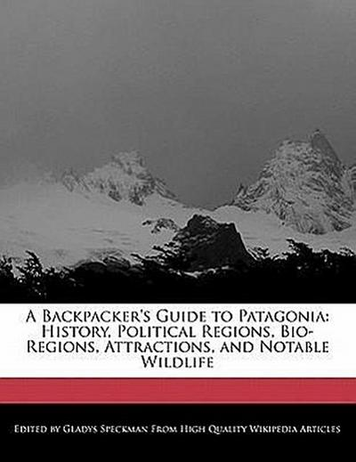 A Backpacker's Guide to Patagonia: History, Political Regions, Bio-Regions, Attractions, and Notable Wildlife