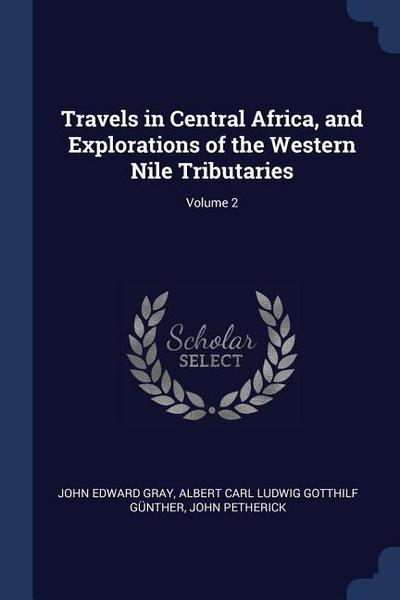 Travels in Central Africa, and Explorations of the Western Nile Tributaries; Volume 2