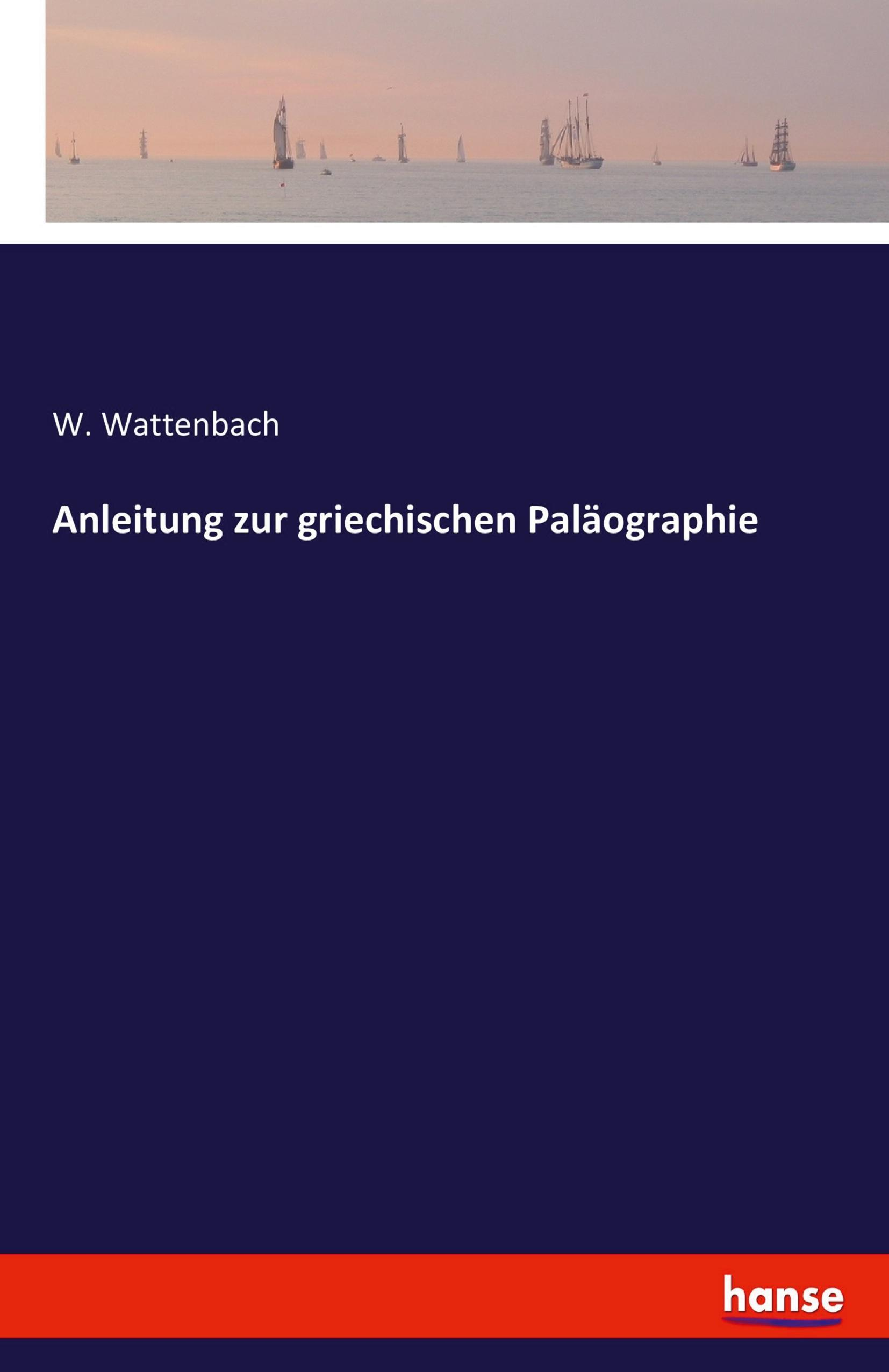 Anleitung zur griechischen Paläographie W. Wattenbach