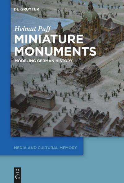 Miniature Monuments: Modeling German History (Media and Cultural Memory / Medien und kulturelle Erinnerung, Band 17)