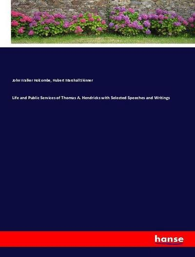 Life and Public Services of Thomas A. Hendricks with Selected Speeches and Writings