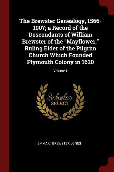 The Brewster Genealogy, 1566-1907; A Record of the Descendants of William Brewster of the Mayflower, Ruling Elder of the Pilgrim Church Which Founded
