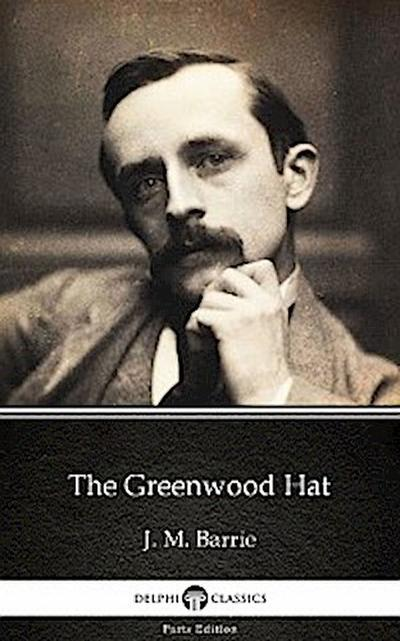 The Greenwood Hat by J. M. Barrie - Delphi Classics (Illustrated)